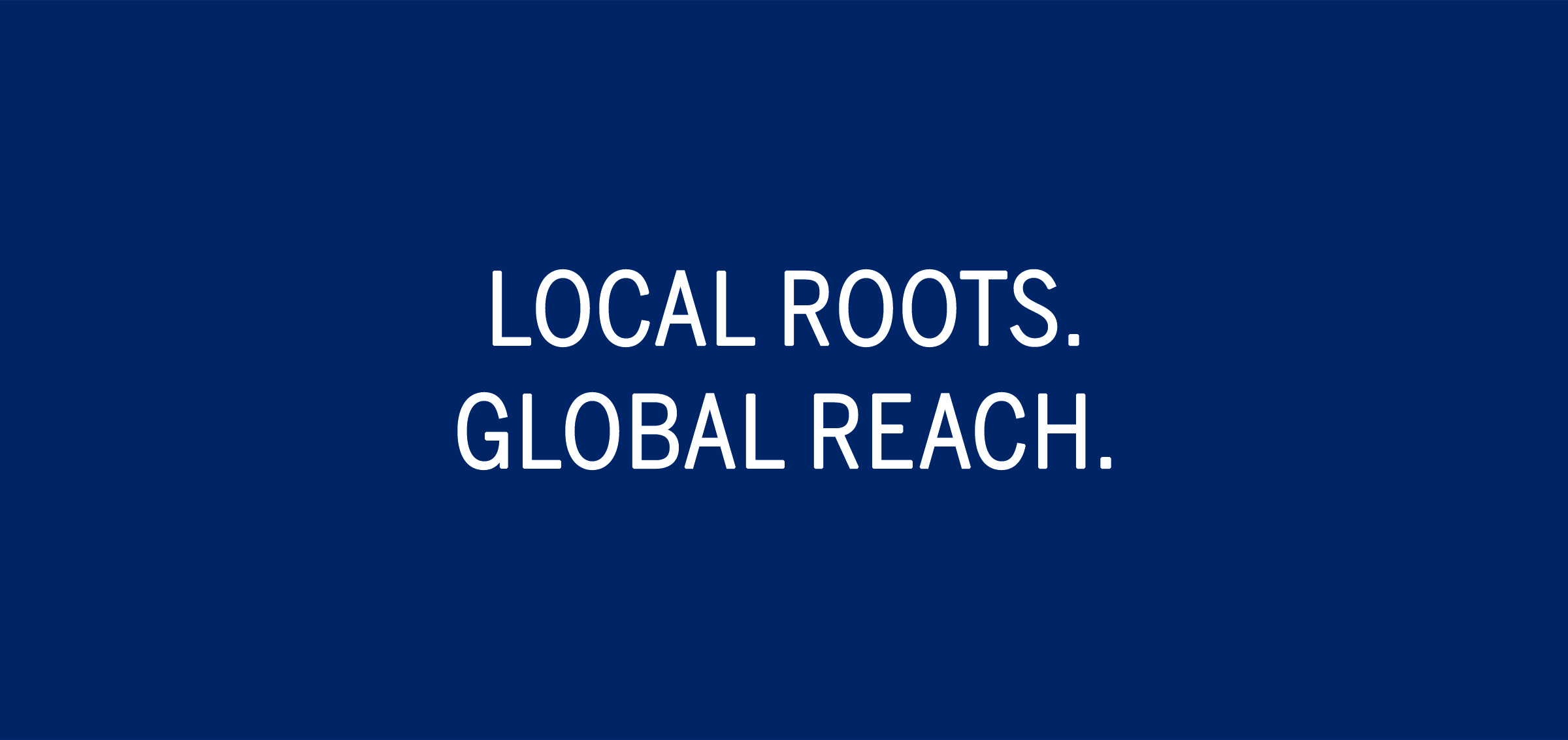 LOCAL ROOTS. GLOBAL REACH.